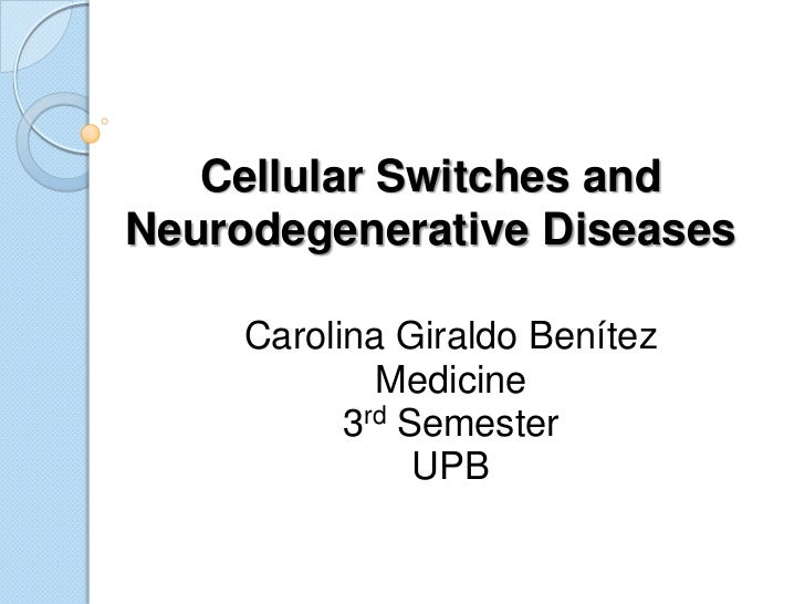 Cellular Switches andNeurodegenerative Diseases     Carolina Giraldo Benítez             Medicine           3rd Semester  ...