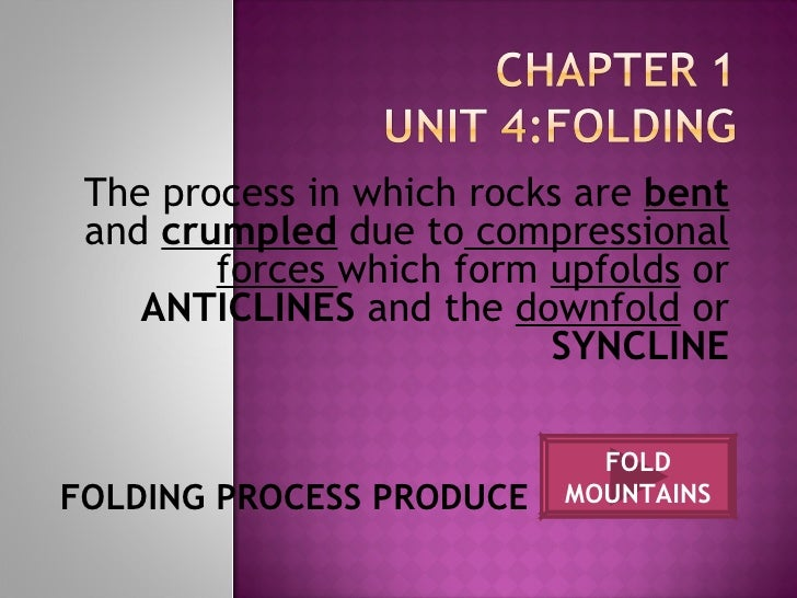 The process in which rocks are  bent  and  crumpled  due to  compressional forces  which form  upfolds  or  ANTICLINES  an...