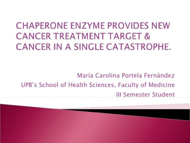 CHAPERONE ENZYME PROVIDES NEW CANCER TREATMENT TARGET & CANCER IN A SINGLE CATASTROPHE.<br />María Carolina Portela Ferná...