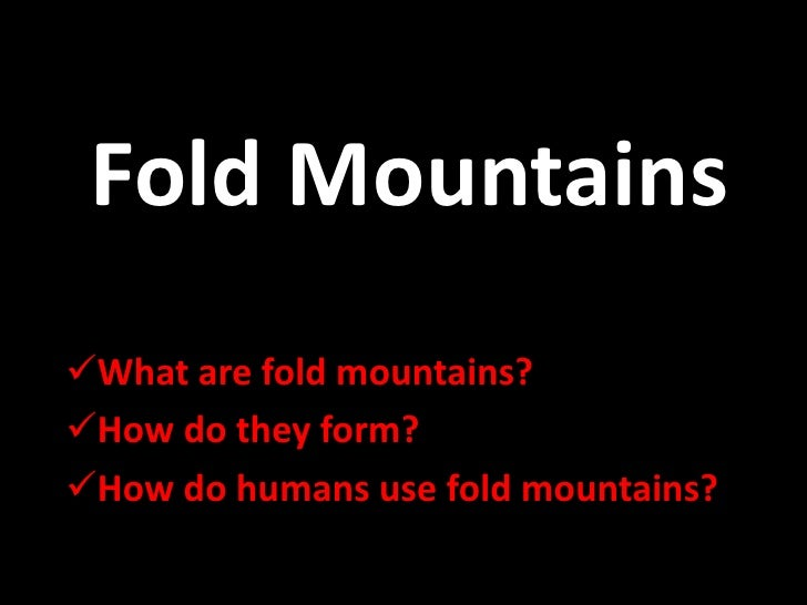 Fold MountainsWhat are fold mountains?How do they form?How do humans use fold mountains?