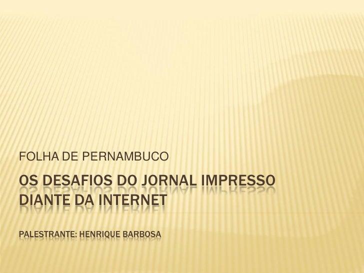 FOLHA DE PERNAMBUCOOS DESAFIOS DO JORNAL IMPRESSODIANTE DA INTERNETPALESTRANTE: HENRIQUE BARBOSA