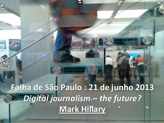 Folha de São Paulo : 21 de junho 2013Digital journalism – the future?Mark Hillary