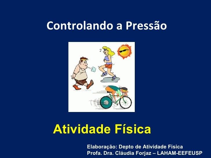 Atividade Física Controlando a Pressão Elaboração: Depto de Atividade Física Profa. Dra. Cláudia Forjaz – LAHAM-EEFEUSP