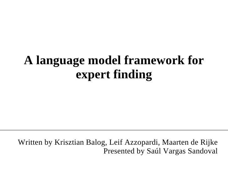 A language model framework for expert finding Written by Krisztian Balog, Leif Azzopardi, Maarten de Rijke Presented by Sa...