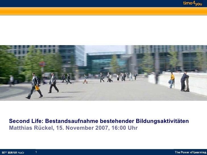 Second Life: Bestandsaufnahme bestehender Bildungsaktivitäten Matthias Rückel, 15. November 2007, 16:00 Uhr