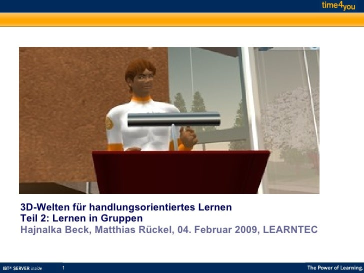 3D-Welten für handlungsorientiertes Lernen Teil 2: Lernen in Gruppen Hajnalka Beck,   Matthias Rückel, 04. Februar 2009, ...