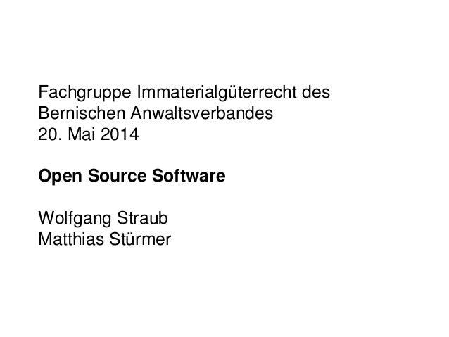 Fachgruppe Immaterialgüterrecht des Bernischen Anwaltsverbandes 20. Mai 2014 Open Source Software Wolfgang Straub Matthias...