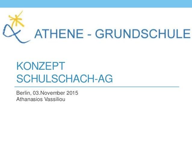 KONZEPT SCHULSCHACH-AG Berlin, 03.November 2015 Athanasios Vassiliou