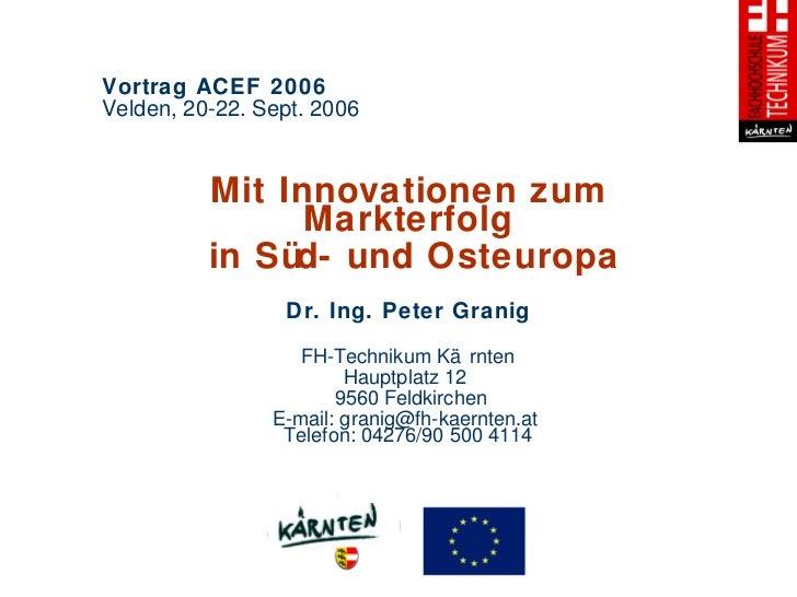 Vortrag ACEF 2006  Velden, 20-22. Sept. 2006 Mit Innovationen zum Markterfolg in Süd- und Osteuropa Dr. Ing. Peter Granig ...