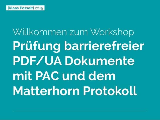 [Klaas Posselt] 2015 Willkommen zum Workshop Prüfung barrierefreier PDF/UA Dokumente mit PAC und dem Matterhorn Protokoll