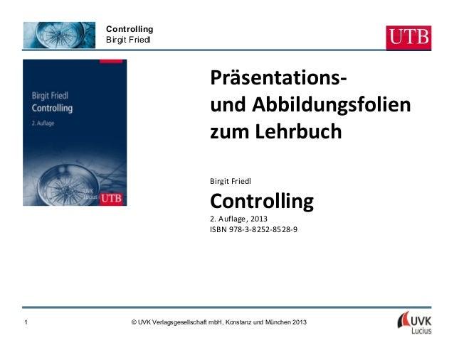 ControllingBirgit Friedl© UVK Verlagsgesellschaft mbH, Konstanz und München 20131Präsentations-und Abbildungsfolienzum Leh...