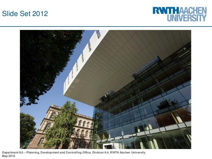Slide Set 2012Department 6.0 – Planning, Development and Controlling Office, Division 6.4, RWTH Aachen UniversityMay 2012
