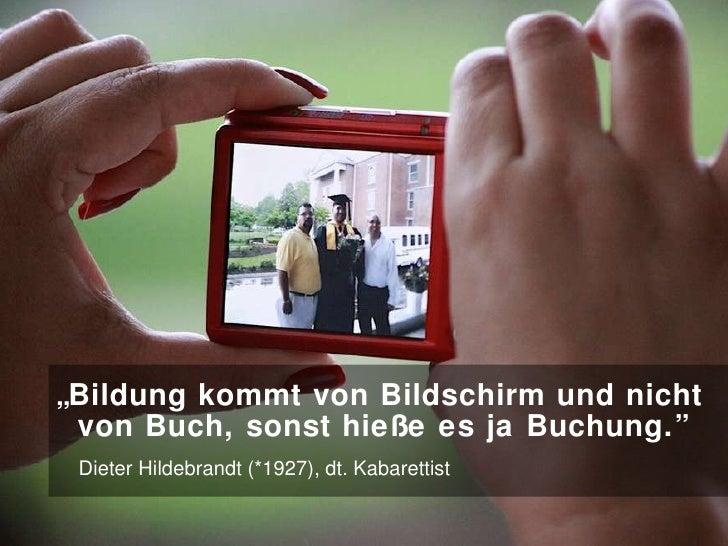 """"""" Bildung kommt von Bildschirm und nicht    von Buch, sonst hieße es ja Buchung.""""     Dieter Hildebrandt (*1927), dt. Kaba..."""