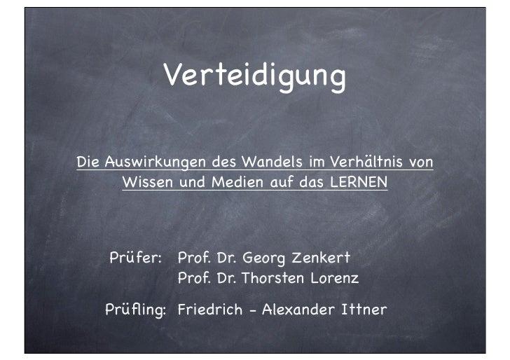 VerteidigungDie Auswirkungen des Wandels im Verhältnis von      Wissen und Medien auf das LERNEN    Prüfer: Prof. Dr. Geor...