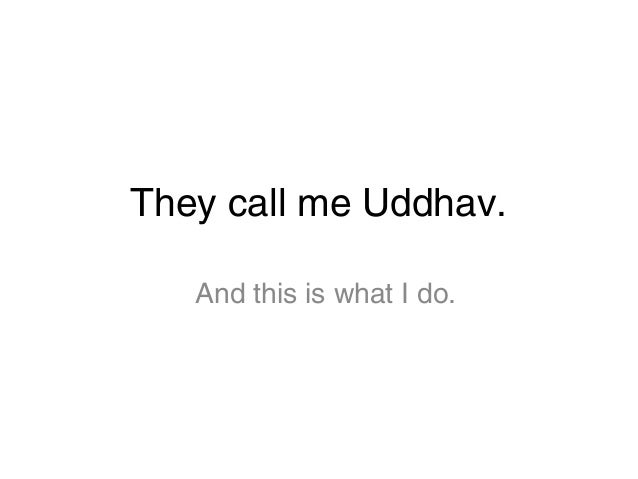 They call me Uddhav. And this is what I do.