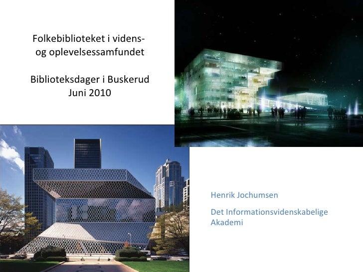 Folkebiblioteket i videns-  og oplevelsessamfundet Biblioteksdager i Buskerud Juni 2010 Henrik Jochumsen Det Informationsv...