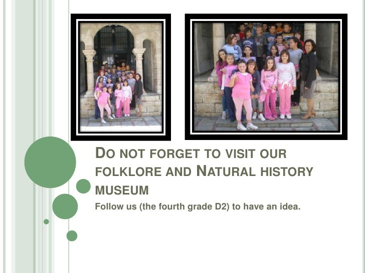 Do not forget to visit our folklore and Natural history museum<br />Follow us (the fourth grade D2) to have an idea.<br />