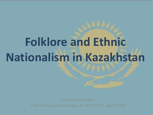 Folklore and EthnicNationalism in Kazakhstan                   Celia Emmelhainz,    Five-minute presentation in ANTH 622, ...