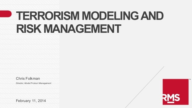 TERRORISM MODELING AND RISK MANAGEMENT  Chris Folkman Director, Model Product Management  February 11, 2014