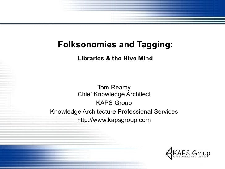 Folksonomies and Tagging:   Libraries & the Hive Mind   Tom Reamy Chief Knowledge Architect KAPS Group Knowledge Architect...