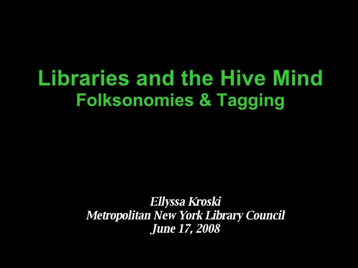 Libraries and the Hive Mind  Folksonomies & Tagging Ellyssa Kroski Metropolitan New York Library Council June 17, 2008