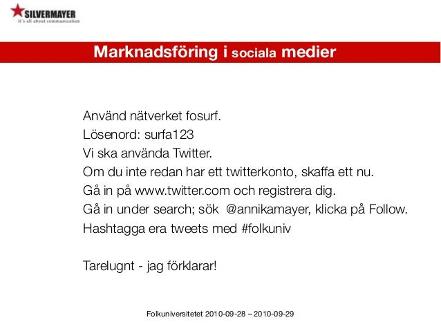 Folkuniversitetet 2010-09-28 – 2010-09-29 Använd nätverket fosurf. Lösenord: surfa123 Vi ska använda Twitter. Om du inte r...