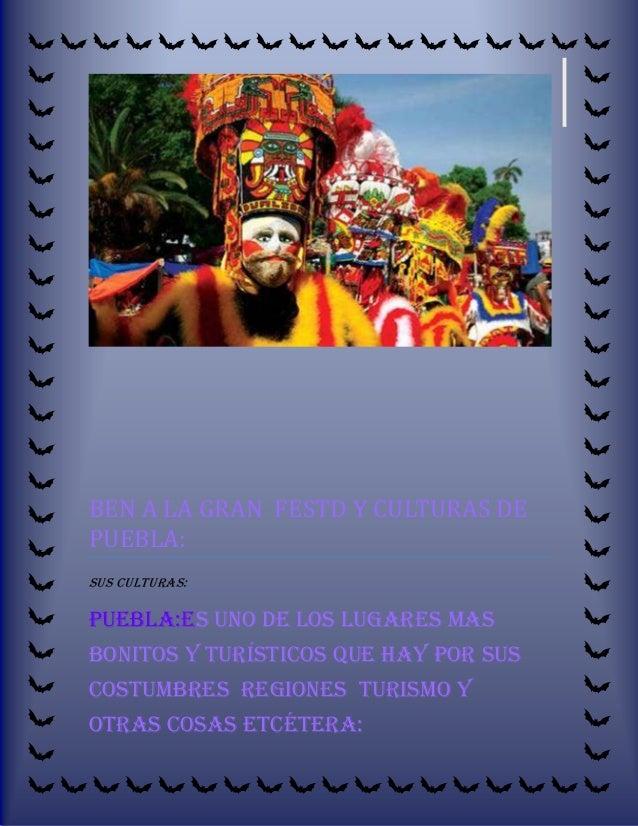 BEN A LA GRAN FESTD Y CULTURAS DE PUEBLA: SUS CULTURAS:  PUEBLA:ES uno de los lugares mas bonitos y turísticos que hay por...