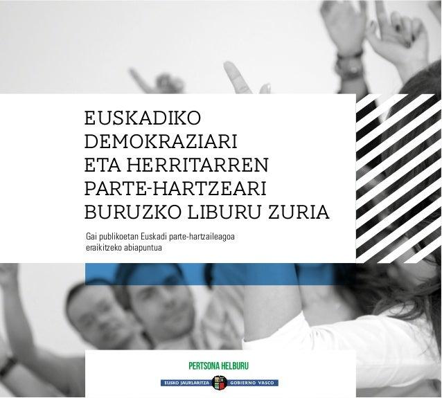 EUSKADIKO DEMOKRAZIARI ETA HERRITARREN PARTE-HARTZEARI BURUZKO LIBURU ZURIA Gai publikoetan Euskadi parte-hartzaileagoa er...