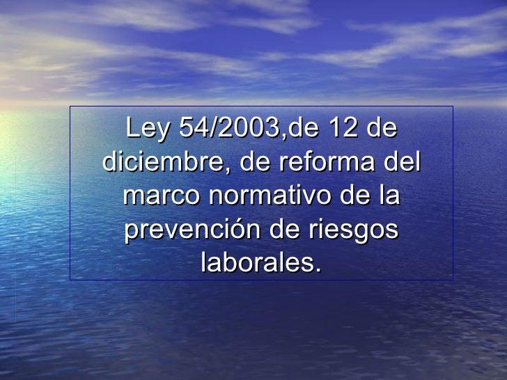Ley 54/2003,de 12 de diciembre, de reforma del marco normativo de la prevención de riesgos laborales.