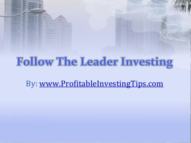 Follow The Leader Investing By: www.ProfitableInvestingTips.com
