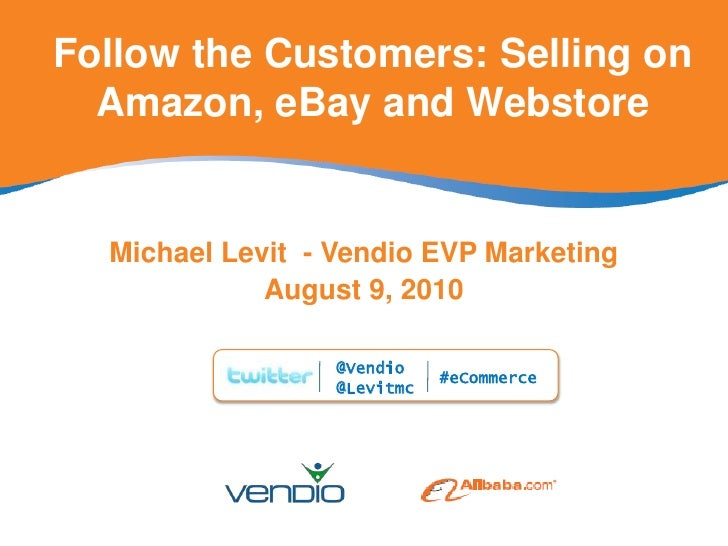 Follow the Customers: Selling on Amazon, eBay and Webstore<br />Michael Levit  - Vendio EVP Marketing<br />August 9, 2010<...