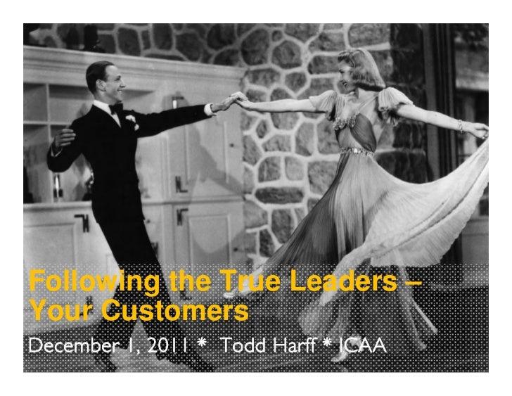 Following the True Leaders –Your CustomersDecember 1, 2011 * Todd Harff * ICAA
