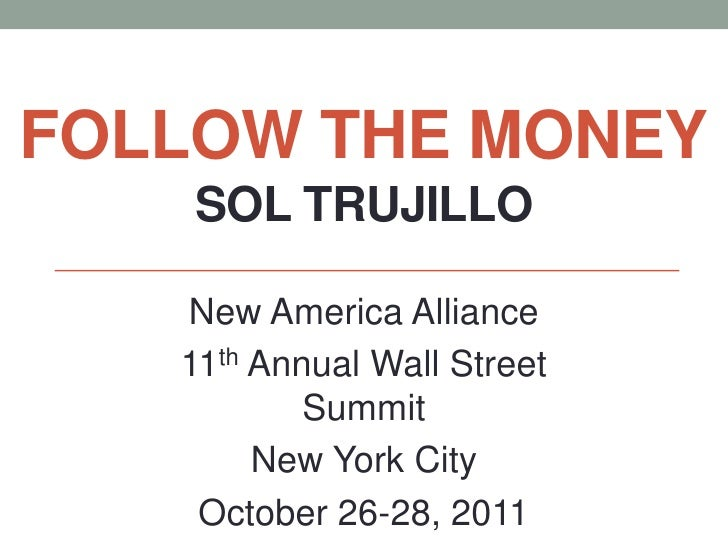 FOLLOW THE MONEY    SOL TRUJILLO   New America Alliance   11th Annual Wall Street           Summit        New York City   ...