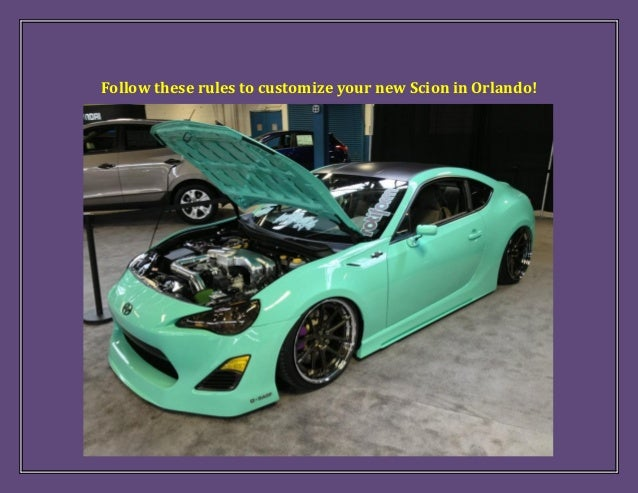Follow these rules to customize your new Scion in Orlando!