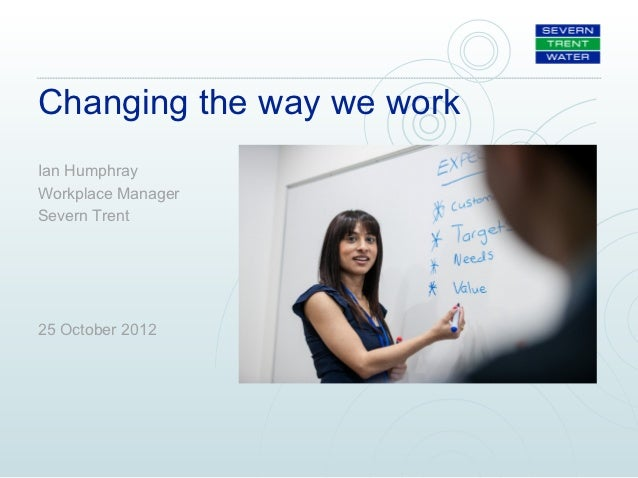 Changing the way we workIan HumphrayWorkplace ManagerSevern Trent25 October 2012