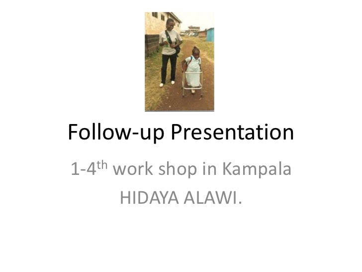 Follow-up Presentation1-4th work shop in Kampala      HIDAYA ALAWI.