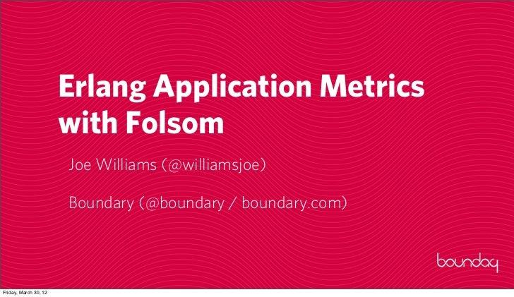 Erlang Application Metrics                       with Folsom                       Joe Williams (@williamsjoe)            ...