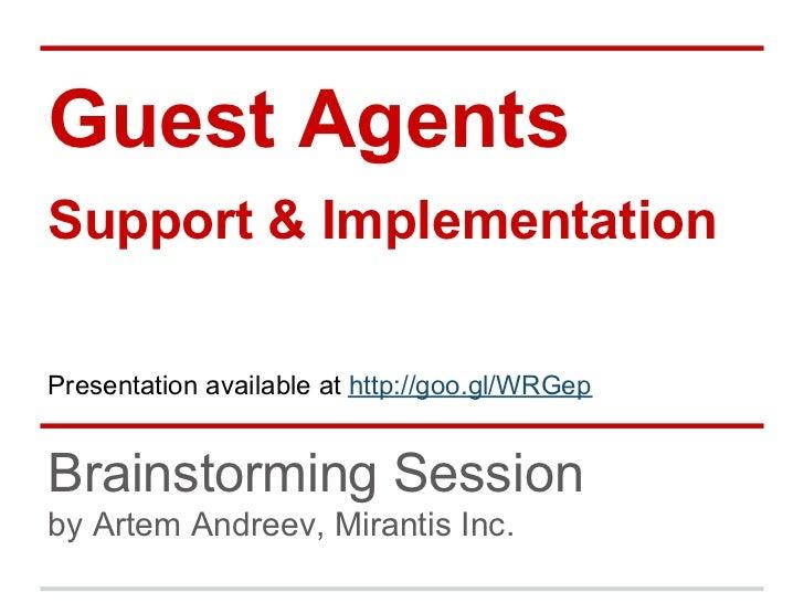 Guest AgentsSupport & ImplementationPresentation available at http://goo.gl/WRGepBrainstorming Sessionby Artem Andreev, Mi...