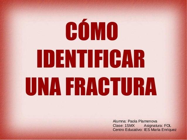 CÓMO IDENTIFICAR UNA FRACTURA Alumna: Paola Plamenova Clase: 1SMX Asignatura: FOL Centro Educativo: IES María Enríquez