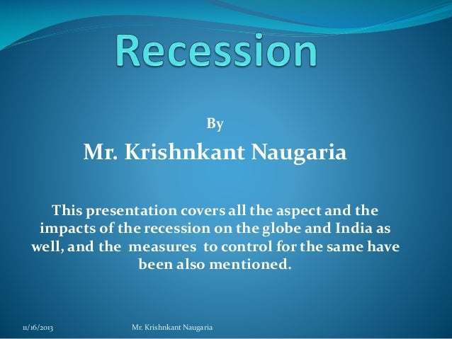 By  Mr. Krishnkant Naugaria This presentation covers all the aspect and the impacts of the recession on the globe and Indi...
