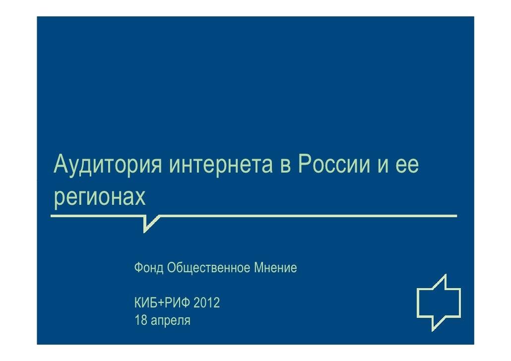 Аудитория интернета в России и еерегионах       Фонд Общественное Мнение       КИБ+РИФ 2012       18 апреля