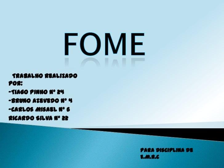 FOME<br />  Trabalho Realizado por:<br />-Tiago Pinho nº 24<br />-Bruno Azevedo nº 4<br />-Carlos Misael nº 6<br />Ricardo...