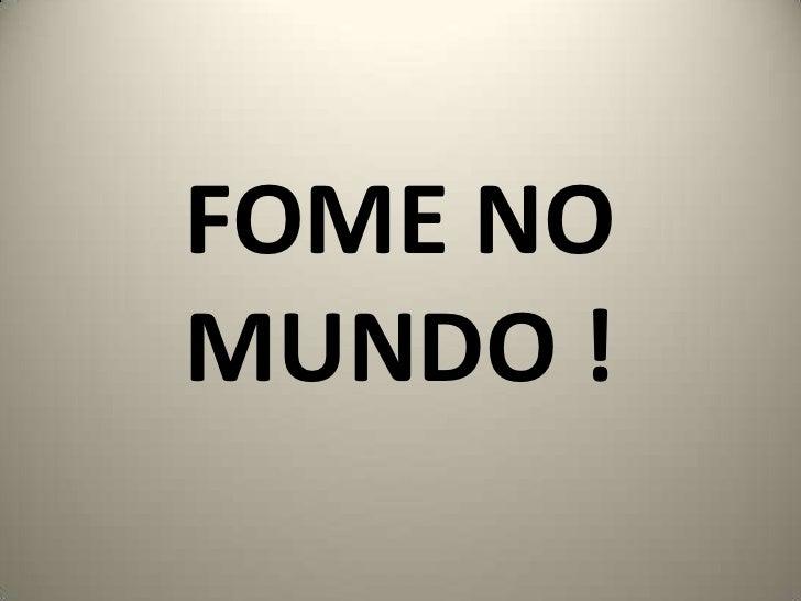 FOME NO MUNDO !<br />