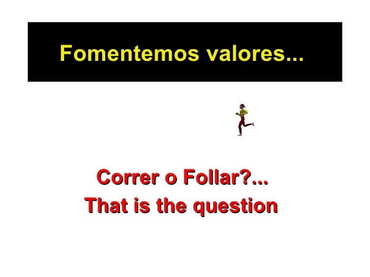 Fomentemos valores...   Correr o Follar ?...  That is the question