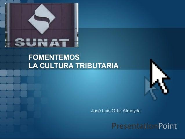 FOMENTEMOS LA CULTURA TRIBUTARIA  José Luis Ortiz Almeyda