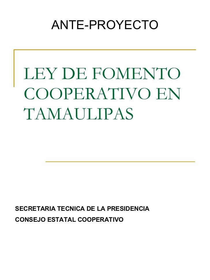LEY DE FOMENTO COOPERATIVO EN TAMAULIPAS ANTE-PROYECTO SECRETARIA TECNICA DE LA PRESIDENCIA CONSEJO ESTATAL COOPERATIVO
