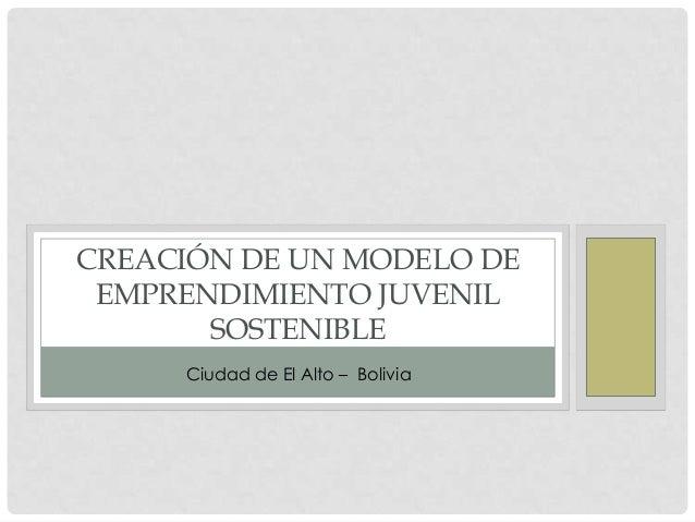 CREACIÓN DE UN MODELO DE EMPRENDIMIENTO JUVENIL SOSTENIBLE Ciudad de El Alto – Bolivia