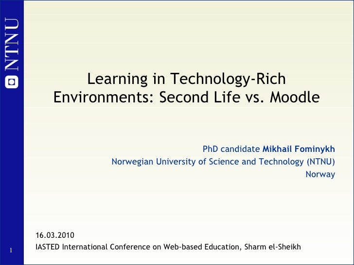 Learning in Technology-Rich Environments: Second Life vs. Moodle PhD candidate  Mikhail Fominykh Norwegian University of S...