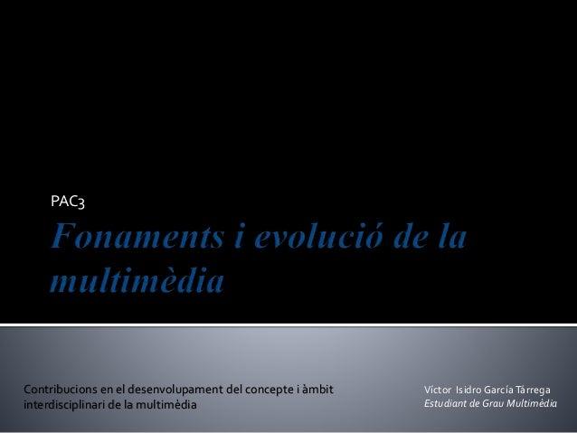 PAC3 Víctor Isidro GarcíaTárrega Estudiant deGrau Multimèdia Contribucions en el desenvolupament del concepte i àmbit inte...