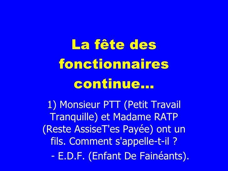La fête des fonctionnaires continue... 1) Monsieur PTT (Petit Travail Tranquille) et Madame RATP (Reste AssiseT'es Payée) ...